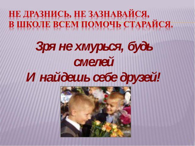 * Зря не хмурься, будь смелей И найдешь себе друзей!