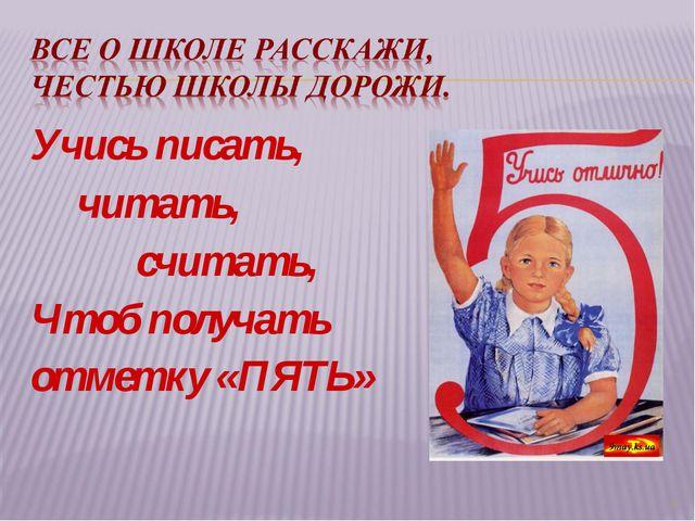 Учись писать, читать, считать, Чтоб получать отметку «ПЯТЬ» *