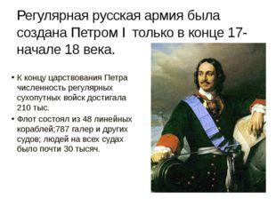 К концу царствования Петра численность регулярных сухопутных войск достигала