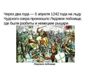Через два года — 5 апреля 1242 года на льду Чудского озера произошло Ледовое