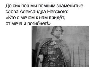 До сих пор мы помним знаменитые слова Александра Невского: «Кто с мечом к нам