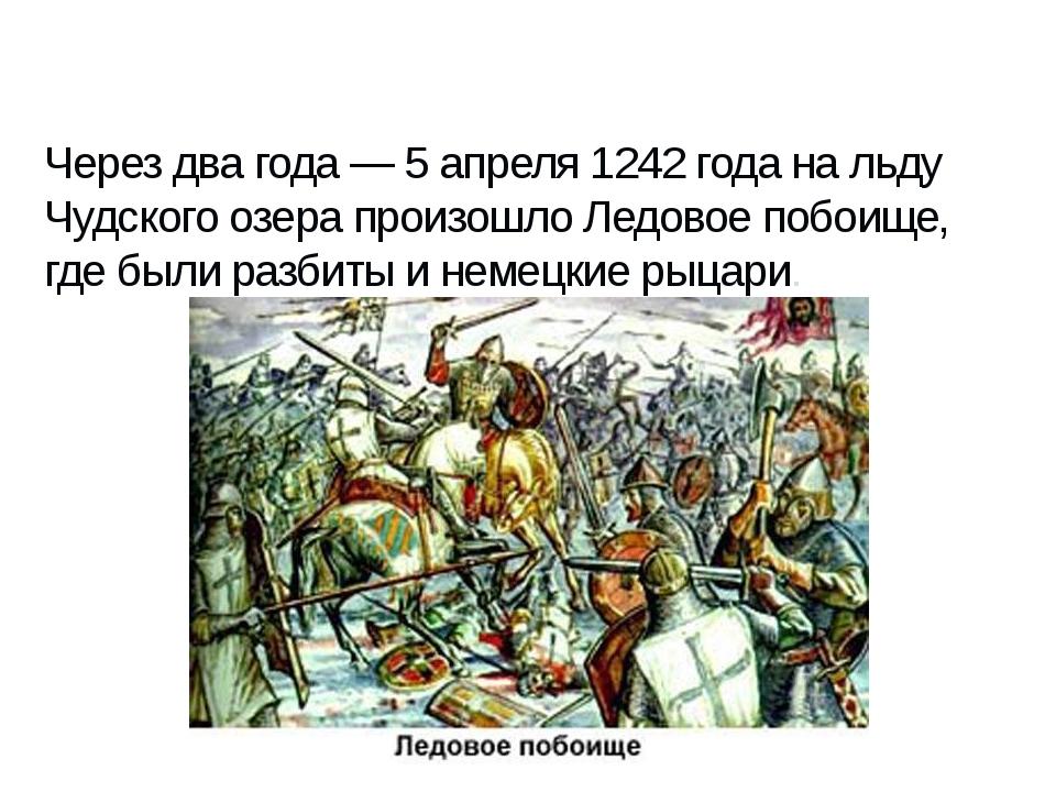 Через два года — 5 апреля 1242 года на льду Чудского озера произошло Ледовое...