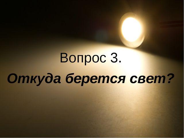 Вопрос 3. Откуда берется свет?