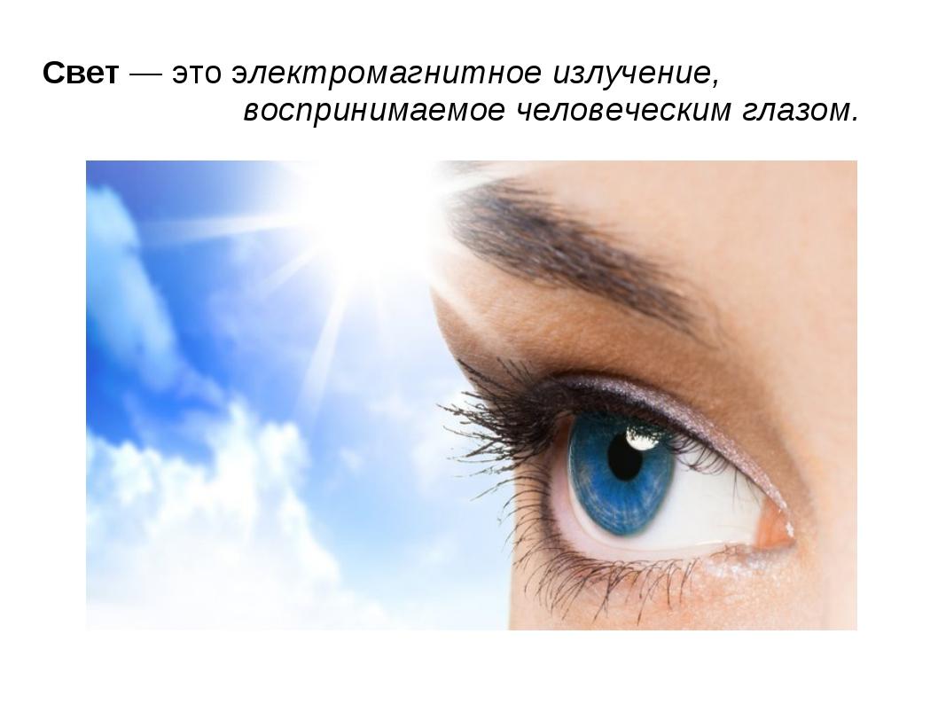 Свет — это электромагнитное излучение,  воспринимаемое человеческим глазом.