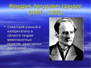 Фридрих Артурович Цандер (1887 – 1933) Советский ученый и изобретатель в обла