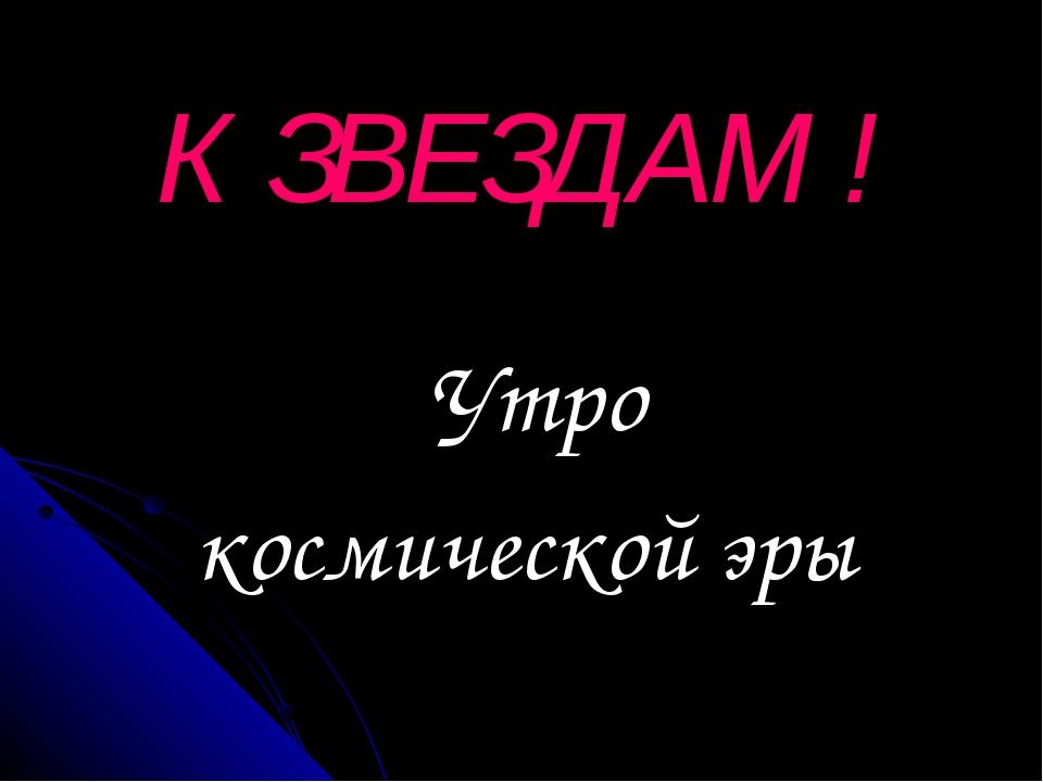Утро космической эры К ЗВЕЗДАМ !