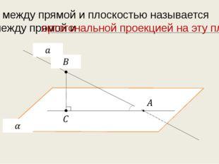 Углом между прямой и плоскостью называется угол между прямой и ортогональной