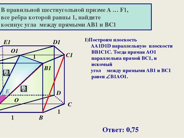В правильной шестиугольной призме A … F1, все ребра которой равны 1, найдите...