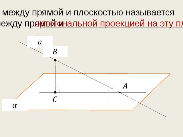 Углом между прямой и плоскостью называется угол между прямой и ортогональной...