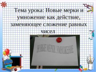 Тема урока: Новые мерки и умножение как действие, заменяющее сложение равных