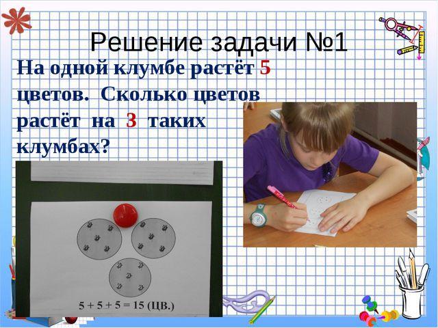 Решение задачи №1 На одной клумбе растёт 5 цветов. Сколько цветов растёт на 3...