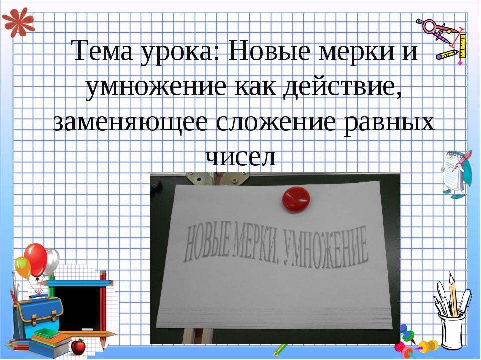 Тема урока: Новые мерки и умножение как действие, заменяющее сложение равных...