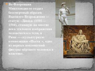 Во Флоренции Микеланджело создал бессмертный образец Высокого Возрождения— с