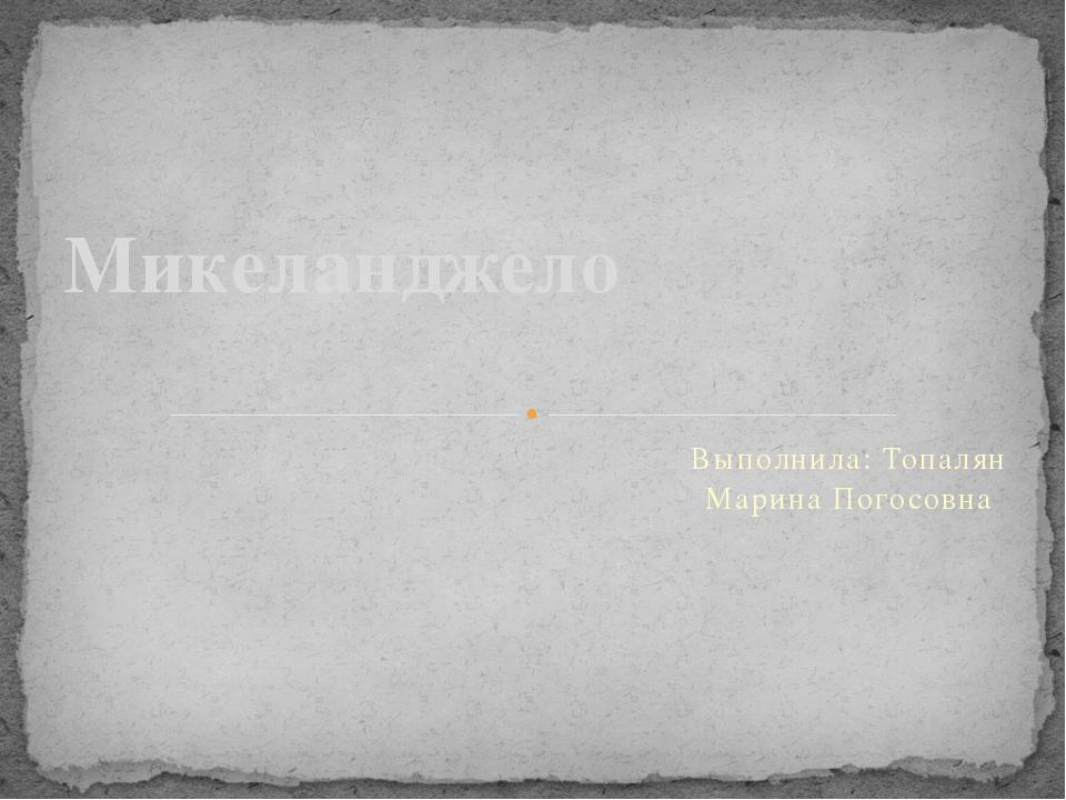 Выполнила: Топалян Марина Погосовна Микеланджело