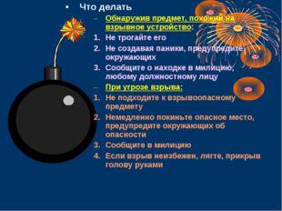 Что делать Обнаружив предмет, похожий на взрывное устройство: Не трогайте его