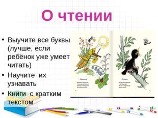О чтении Выучите все буквы (лучше, если ребёнок уже умеет читать) Научите их