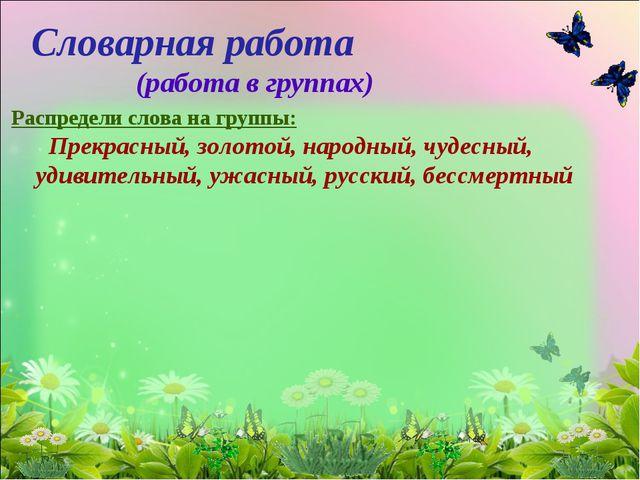 Словарная работа (работа в группах) Распредели слова на группы: Прекрасный, з...