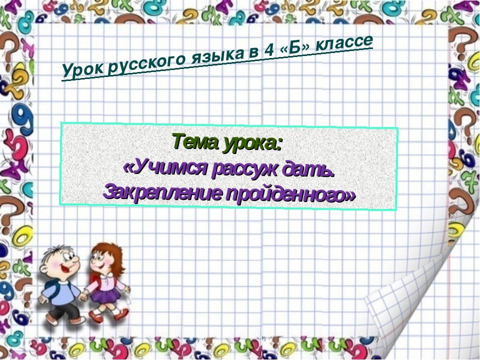 Урок русского языка в 4 «Б» классе Тема урока: «Учимся рассуждать. Закреплен...