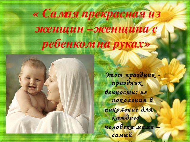 « Самая прекрасная из женщин –женщина с ребенком на руках» Этот праздник - пр...
