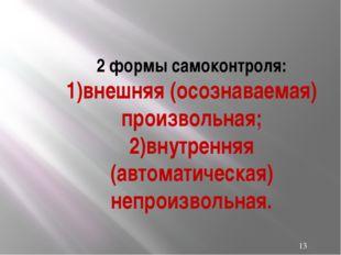 2 формы самоконтроля: 1)внешняя (осознаваемая) произвольная; 2)внутренняя (ав