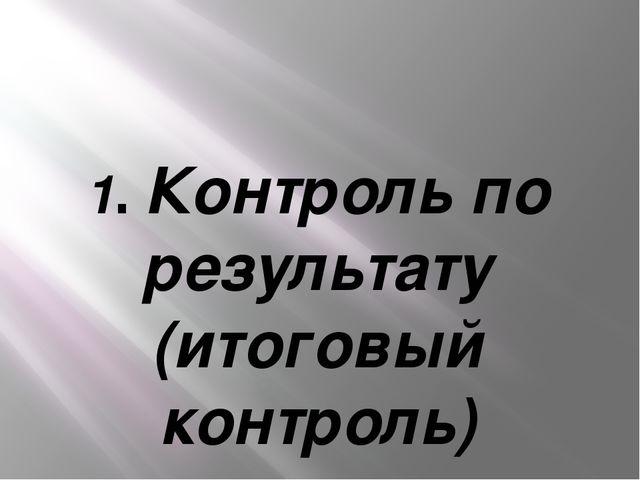1. Контроль по результату (итоговый контроль)