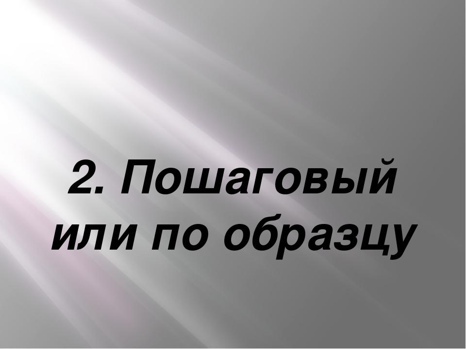 2. Пошаговый или по образцу