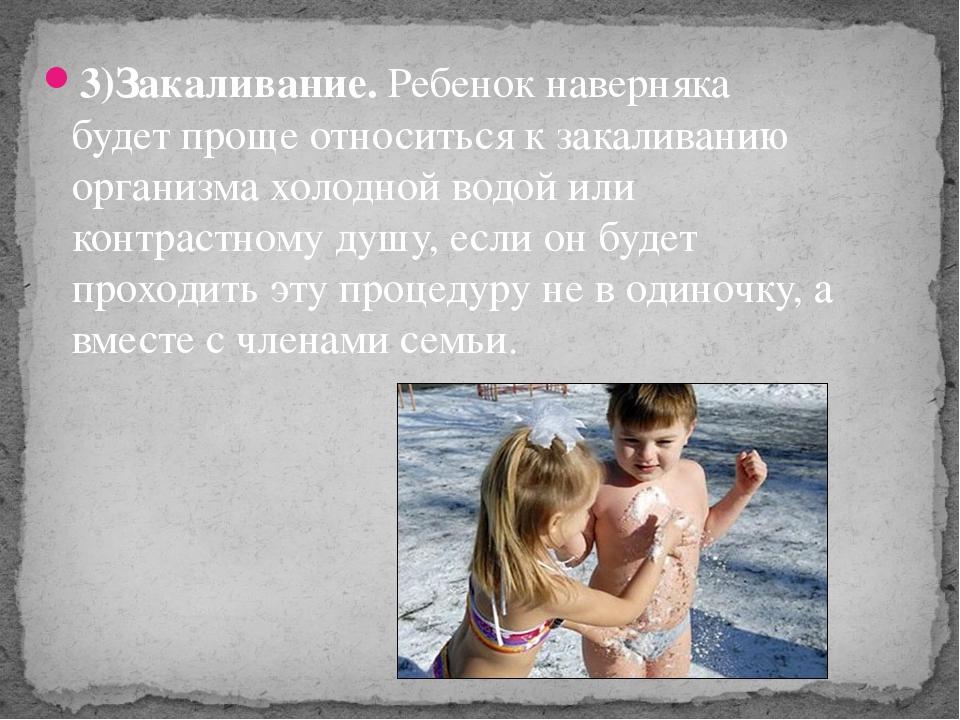 3)Закаливание.Ребенок наверняка будет проще относиться к закаливанию организ...