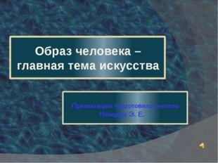 Презентацию подготовила учитель Немцова Э. Е. Образ человека – главная тема