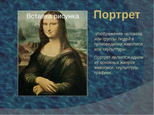 Портрет -Изображение человека или группы людей в произведении живописи или ск