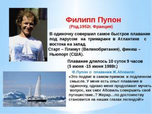 Филипп Пупон (Род.1952г. Франция) В одиночку совершил самое быстрое плавание