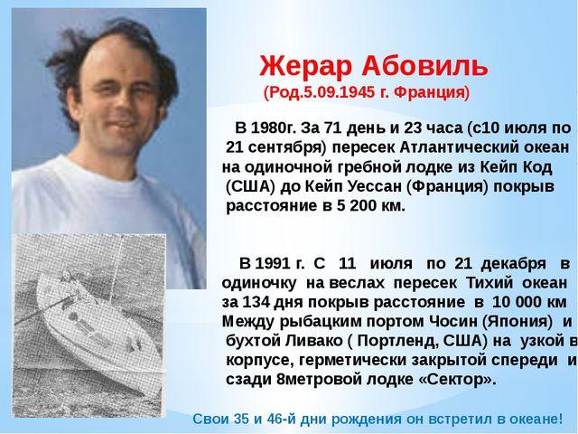 Жерар Абовиль (Род.5.09.1945 г. Франция) В 1980г. За 71 день и 23 часа (с10 и...