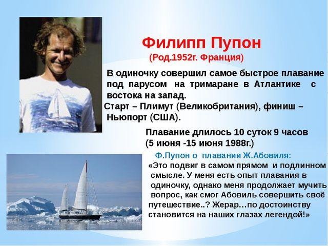 Филипп Пупон (Род.1952г. Франция) В одиночку совершил самое быстрое плавание...
