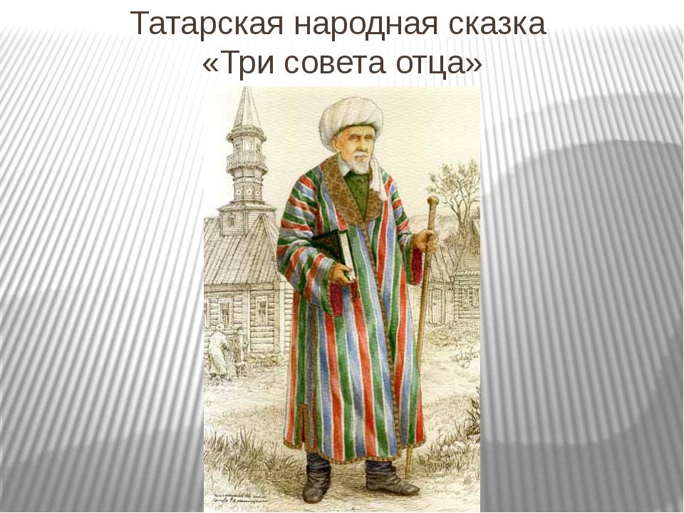 Татарская народная сказка «Три совета отца»