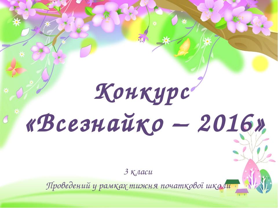Конкурс «Всезнайко – 2016» 3 класи Проведений у рамках тижня початкової школи...