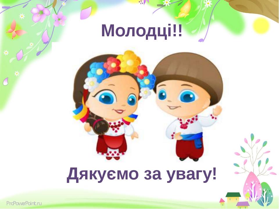 Молодці!! Дякуємо за увагу! ProPowerPoint.ru