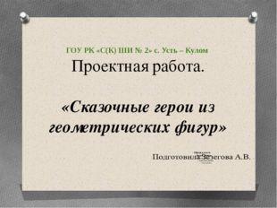 ГОУ РК «С(К) ШИ № 2» с. Усть – Кулом Проектная работа. «Сказочные герои из ге