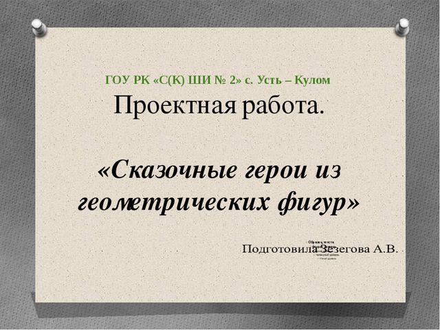 ГОУ РК «С(К) ШИ № 2» с. Усть – Кулом Проектная работа. «Сказочные герои из ге...