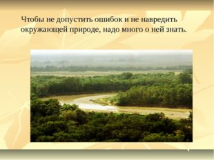 Чтобы не допустить ошибок и не навредить окружающей природе, надо много о не