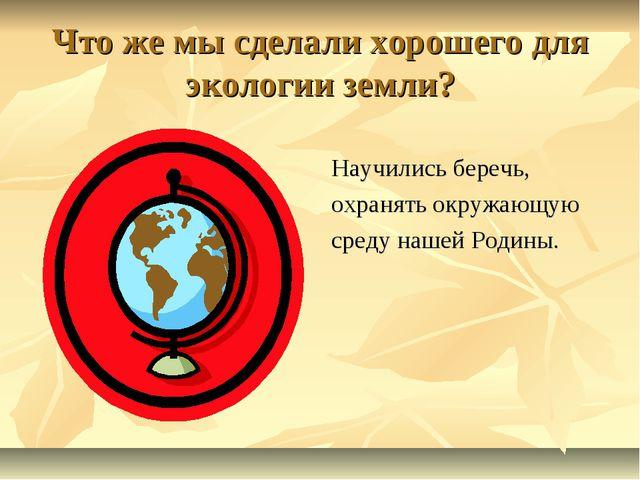 Что же мы сделали хорошего для экологии земли? Научились беречь, охранять окр...