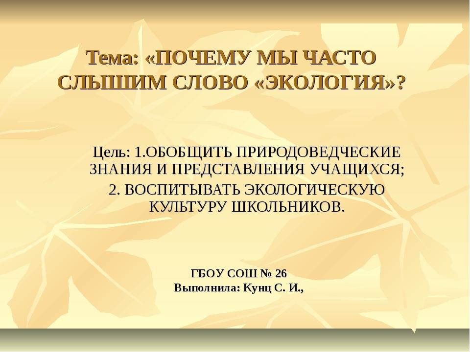 Тема: «ПОЧЕМУ МЫ ЧАСТО СЛЫШИМ СЛОВО «ЭКОЛОГИЯ»? Цель: 1.ОБОБЩИТЬ ПРИРОДОВЕДЧЕ...