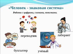«Человек - знаковая система» Работа с цифрами, схемами, текстами. переводчик