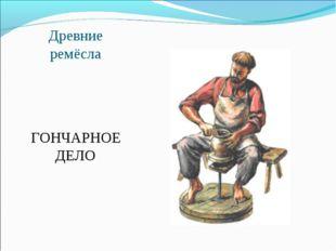 Древние ремёсла ГОНЧАРНОЕ ДЕЛО