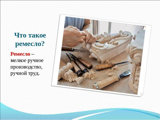 Что такое ремесло? Ремесло – мелкое ручное производство, ручной труд.