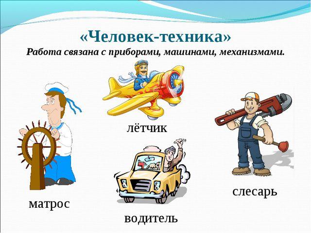«Человек-техника» Работа связана с приборами, машинами, механизмами. водитель...
