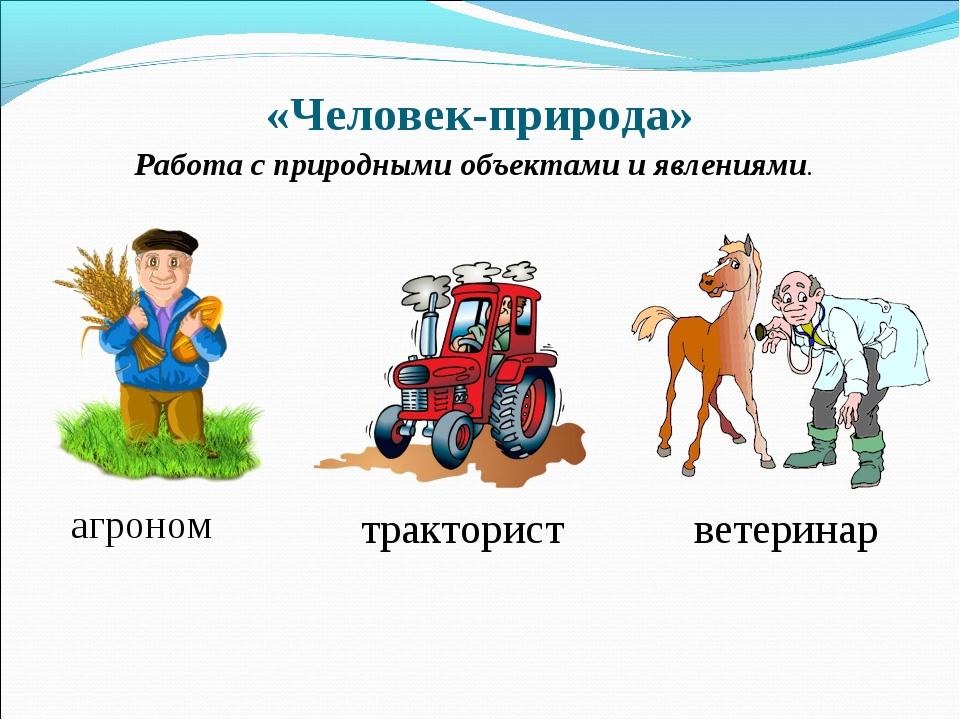 «Человек-природа» агроном Работа с природными объектами и явлениями. ветерина...