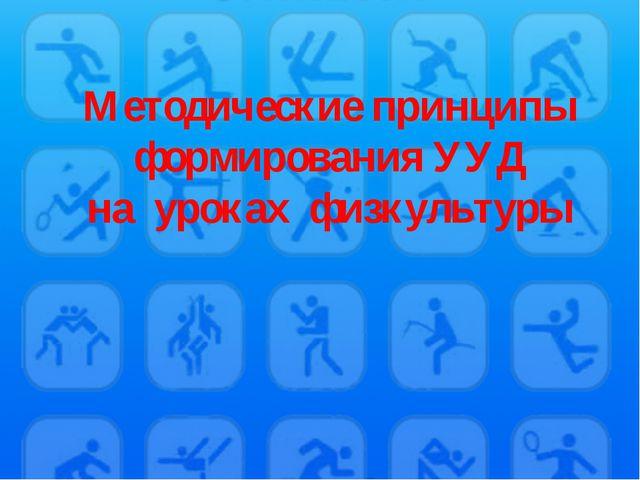Методические принципы формирования УУД на уроках физкультуры