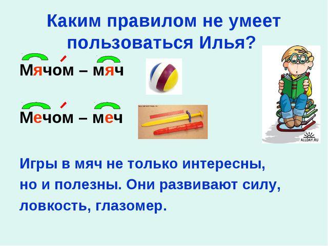 Каким правилом не умеет пользоваться Илья? Мячом – мяч Мечом – меч Игры в мяч...