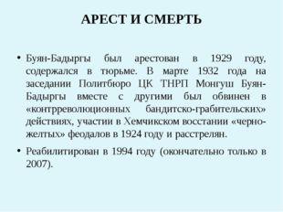АРЕСТ И СМЕРТЬ Буян-Бадыргы был арестован в 1929 году, содержался в тюрьме. В