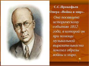С С.С.Прокофьев Опера «Война и мир». Она посвящена историческому событию 1812