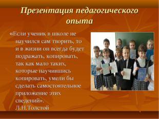 Презентация педагогического опыта «Если ученик в школе не научился сам творит